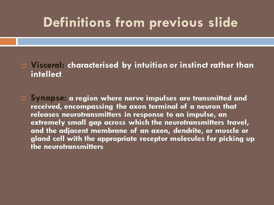Definitions from previous slide  Visceral: characterised by intuition or instinct rather than intellect  Synapse: a region where nerve impulses are