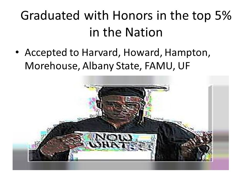 Graduated with Honors in the top 5% in the Nation Accepted to Harvard, Howard, Hampton, Morehouse, Albany State, FAMU, UF