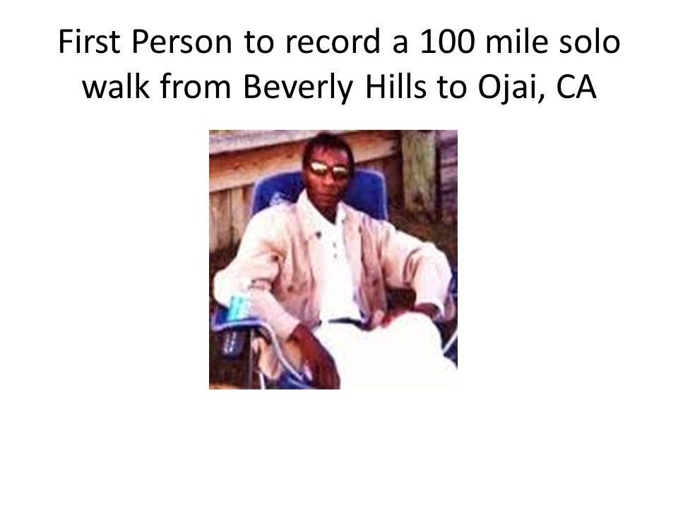 First Person to record a 100 mile solo walk from Beverly Hills to Ojai, CA