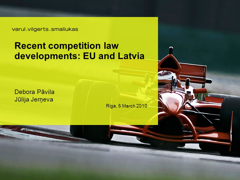 Recent competition law developments: EU and Latvia Debora Pāvila Jūlija Jerņeva Riga, 5 March 2010