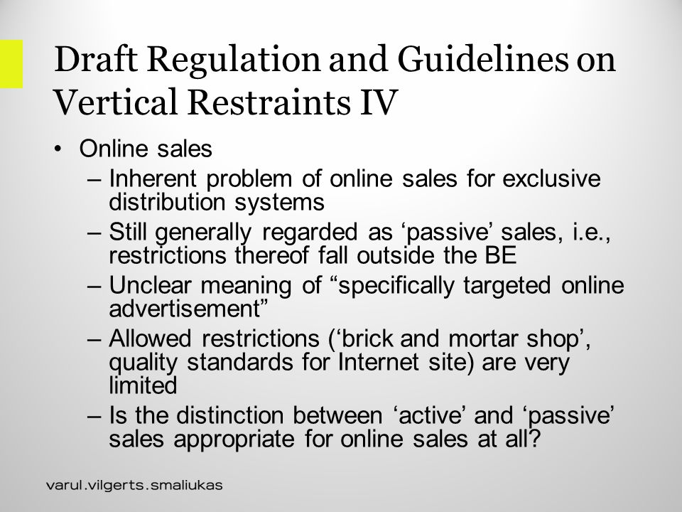 Draft Regulation and Guidelines on Vertical Restraints IV Online sales –Inherent problem of online sales for exclusive distribution systems –Still generally regarded as 'passive' sales, i.e., restrictions thereof fall outside the BE –Unclear meaning of specifically targeted online advertisement –Allowed restrictions ('brick and mortar shop', quality standards for Internet site) are very limited –Is the distinction between 'active' and 'passive' sales appropriate for online sales at all
