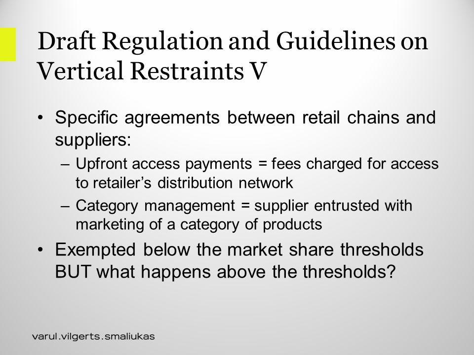 Draft Regulation and Guidelines on Vertical Restraints V Specific agreements between retail chains and suppliers: –Upfront access payments = fees charged for access to retailer's distribution network –Category management = supplier entrusted with marketing of a category of products Exempted below the market share thresholds BUT what happens above the thresholds