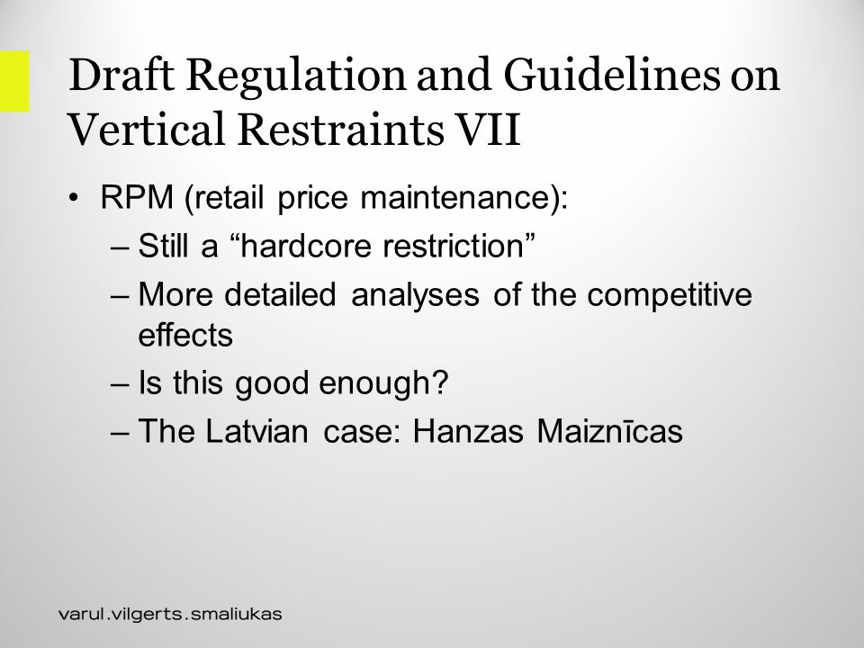 Draft Regulation and Guidelines on Vertical Restraints VII RPM (retail price maintenance): –Still a hardcore restriction –More detailed analyses of the competitive effects –Is this good enough.