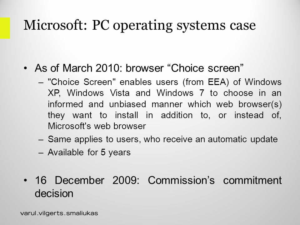 Microsoft: PC operating systems case As of March 2010: browser Choice screen – Choice Screen enables users (from EEA) of Windows XP, Windows Vista and Windows 7 to choose in an informed and unbiased manner which web browser(s) they want to install in addition to, or instead of, Microsoft s web browser –Same applies to users, who receive an automatic update –Available for 5 years 16 December 2009: Commission's commitment decision