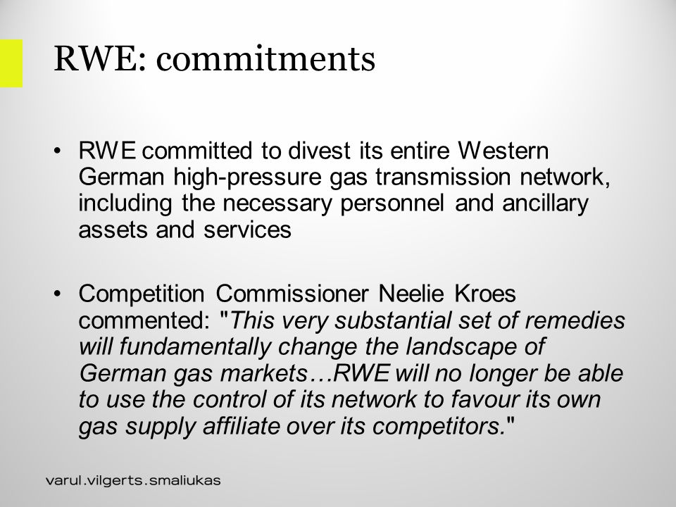 RWE: commitments RWE committed to divest its entire Western German high-pressure gas transmission network, including the necessary personnel and ancillary assets and services Competition Commissioner Neelie Kroes commented: This very substantial set of remedies will fundamentally change the landscape of German gas markets…RWE will no longer be able to use the control of its network to favour its own gas supply affiliate over its competitors.