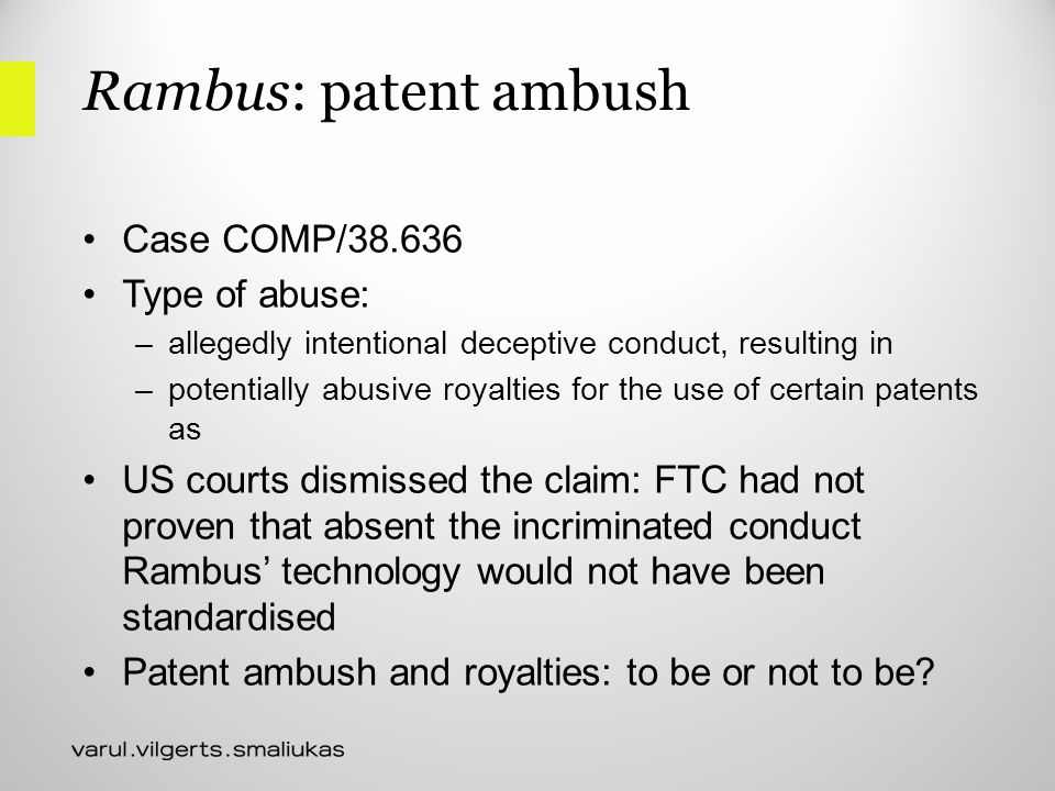 Rambus: patent ambush Case COMP/38.636 Type of abuse: –allegedly intentional deceptive conduct, resulting in –potentially abusive royalties for the use of certain patents as US courts dismissed the claim: FTC had not proven that absent the incriminated conduct Rambus' technology would not have been standardised Patent ambush and royalties: to be or not to be?