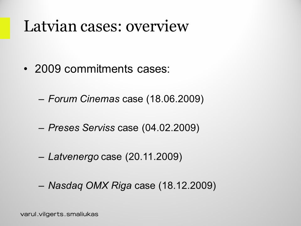 Latvian cases: overview 2009 commitments cases: –Forum Cinemas case (18.06.2009) –Preses Serviss case (04.02.2009) –Latvenergo case (20.11.2009) –Nasdaq OMX Riga case (18.12.2009)