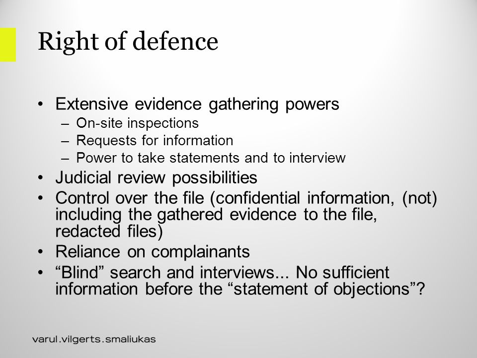 Right of defence Extensive evidence gathering powers –On-site inspections –Requests for information –Power to take statements and to interview Judicial review possibilities Control over the file (confidential information, (not) including the gathered evidence to the file, redacted files) Reliance on complainants Blind search and interviews...