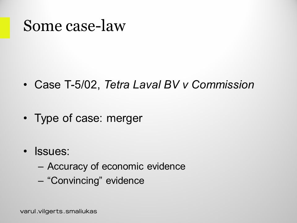 Some case-law Case T-5/02, Tetra Laval BV v Commission Type of case: merger Issues: –Accuracy of economic evidence – Convincing evidence