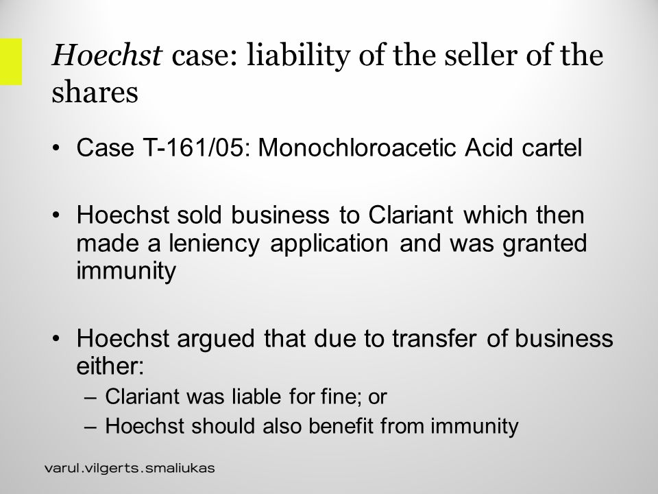 Hoechst case: liability of the seller of the shares Case T-161/05: Monochloroacetic Acid cartel Hoechst sold business to Clariant which then made a leniency application and was granted immunity Hoechst argued that due to transfer of business either: –Clariant was liable for fine; or –Hoechst should also benefit from immunity