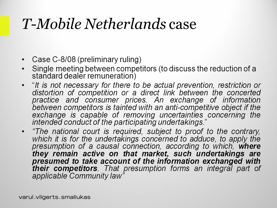 T-Mobile Netherlands case Case C-8/08 (preliminary ruling) Single meeting between competitors (to discuss the reduction of a standard dealer remuneration) It is not necessary for there to be actual prevention, restriction or distortion of competition or a direct link between the concerted practice and consumer prices.