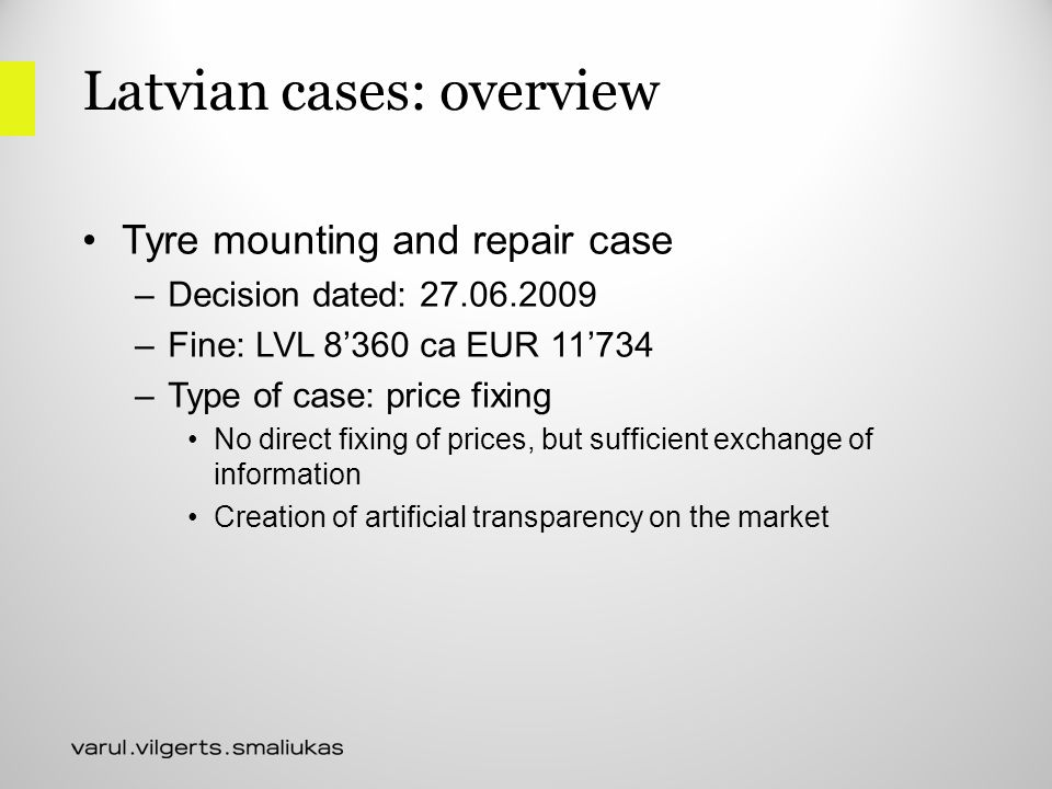 Latvian cases: overview Tyre mounting and repair case –Decision dated: 27.06.2009 –Fine: LVL 8'360 ca EUR 11'734 –Type of case: price fixing No direct fixing of prices, but sufficient exchange of information Creation of artificial transparency on the market