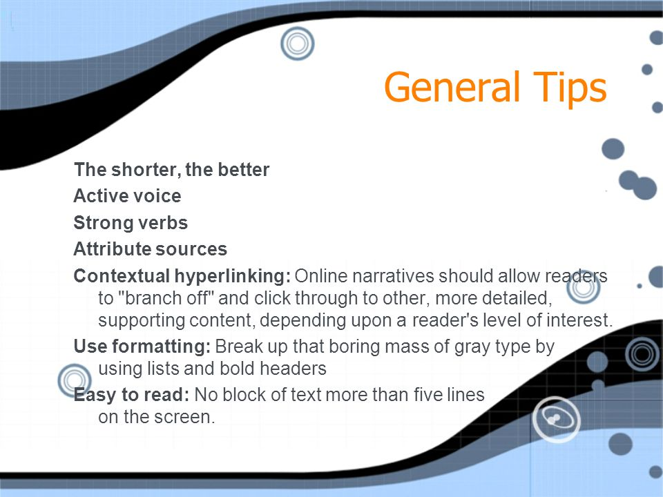 General Tips The shorter, the better Active voice Strong verbs Attribute sources Contextual hyperlinking: Online narratives should allow readers to branch off and click through to other, more detailed, supporting content, depending upon a reader s level of interest.