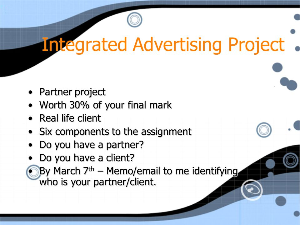 Integrated Advertising Project Partner projectPartner project Worth 30% of your final markWorth 30% of your final mark Real life clientReal life client Six components to the assignmentSix components to the assignment Do you have a partner?Do you have a partner.