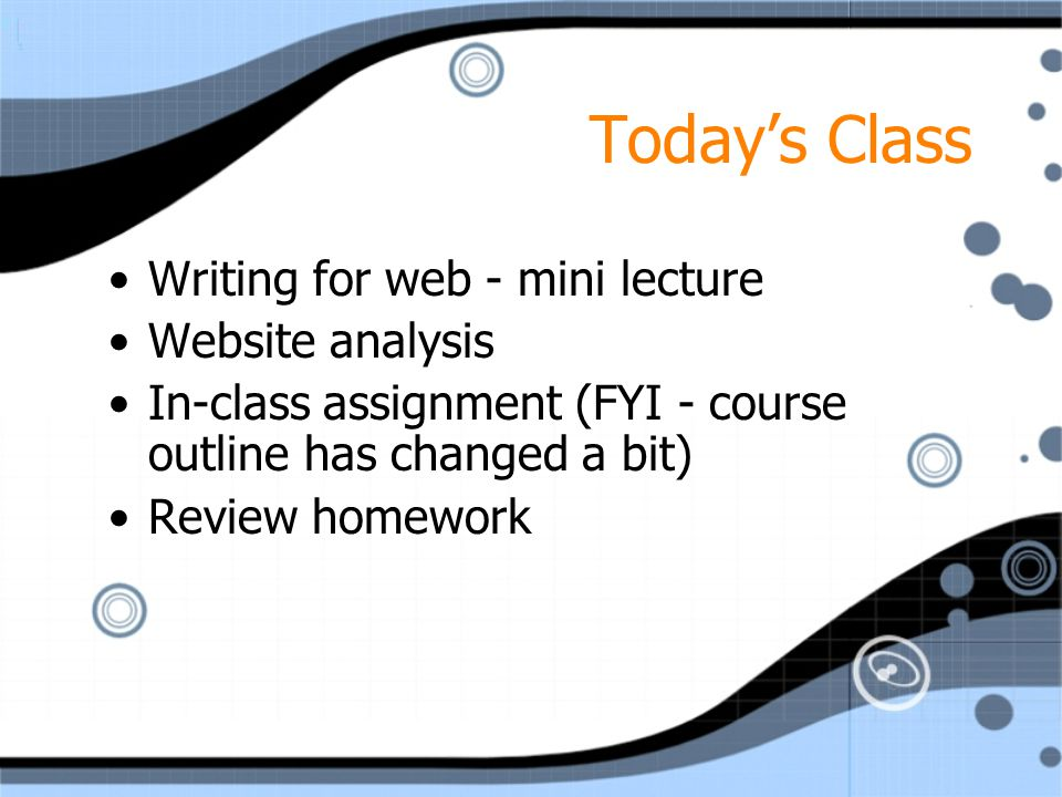 Today's Class Writing for web - mini lecture Website analysis In-class assignment (FYI - course outline has changed a bit) Review homework Writing for web - mini lecture Website analysis In-class assignment (FYI - course outline has changed a bit) Review homework