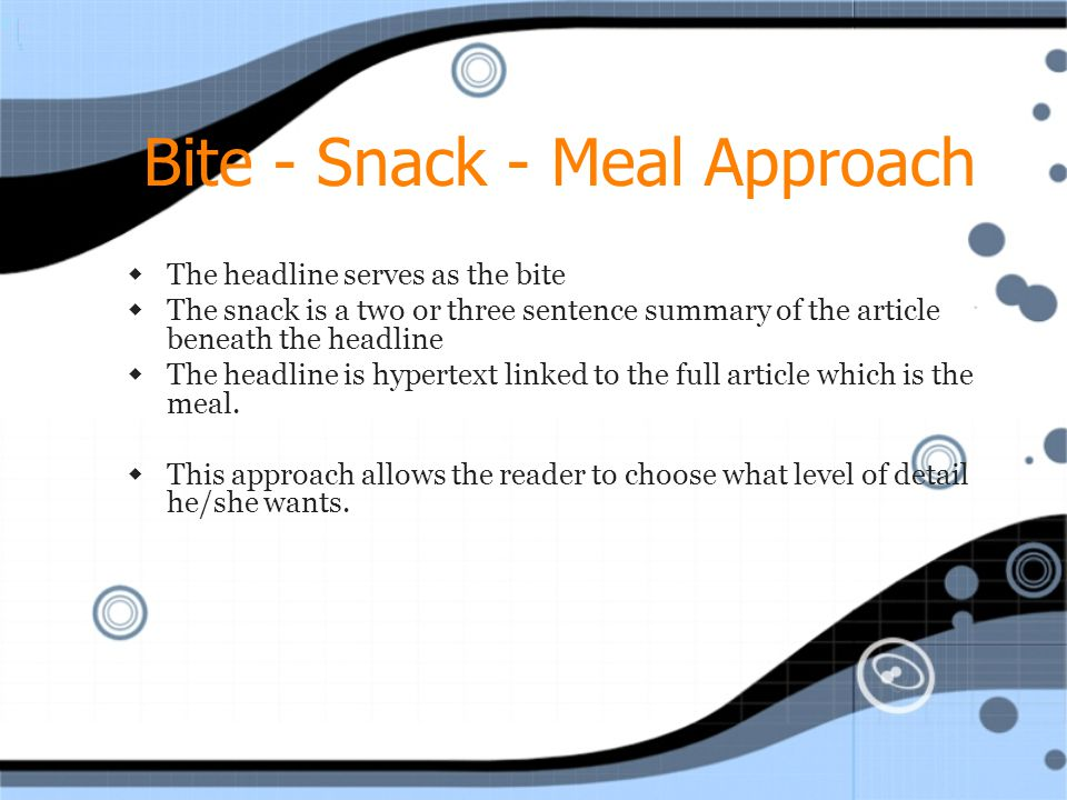 Bite - Snack - Meal Approach  The headline serves as the bite  The snack is a two or three sentence summary of the article beneath the headline  The headline is hypertext linked to the full article which is the meal.