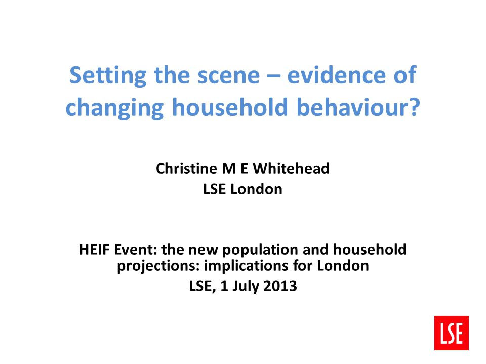 Setting the scene – evidence of changing household behaviour? Christine M E Whitehead LSE London HEIF Event: the new population and household projecti