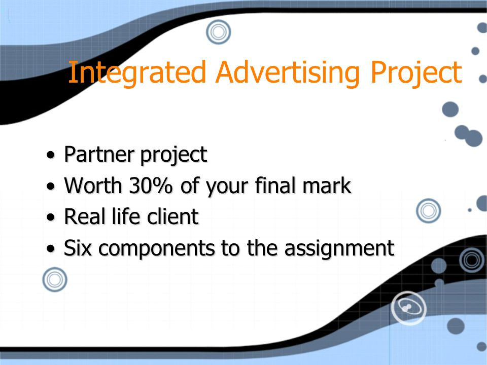 Integrated Advertising Project Partner projectPartner project Worth 30% of your final markWorth 30% of your final mark Real life clientReal life client Six components to the assignmentSix components to the assignment