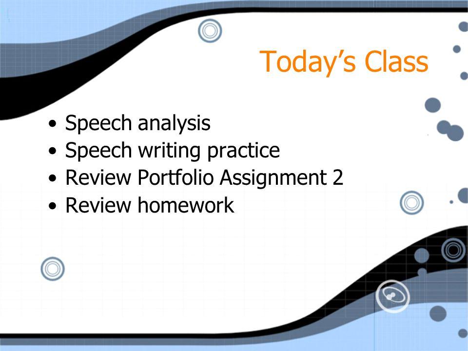 Today's Class Speech analysis Speech writing practice Review Portfolio Assignment 2 Review homework Speech analysis Speech writing practice Review Portfolio Assignment 2 Review homework