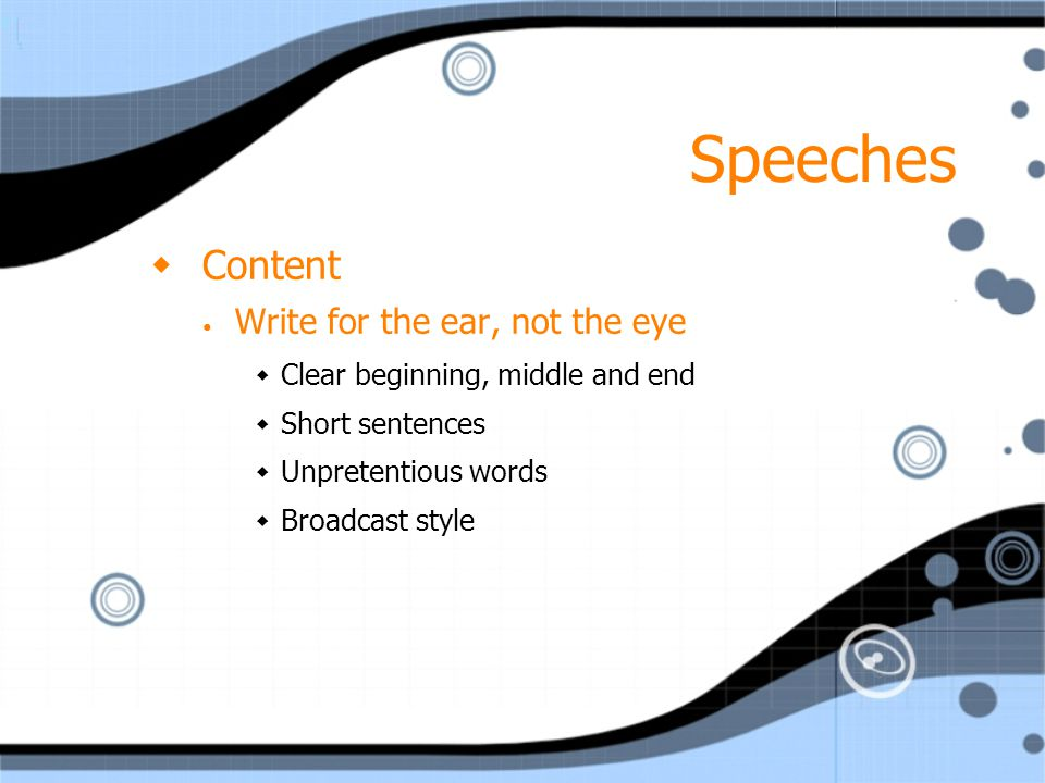 Speeches  Content Write for the ear, not the eye  Clear beginning, middle and end  Short sentences  Unpretentious words  Broadcast style  Conten