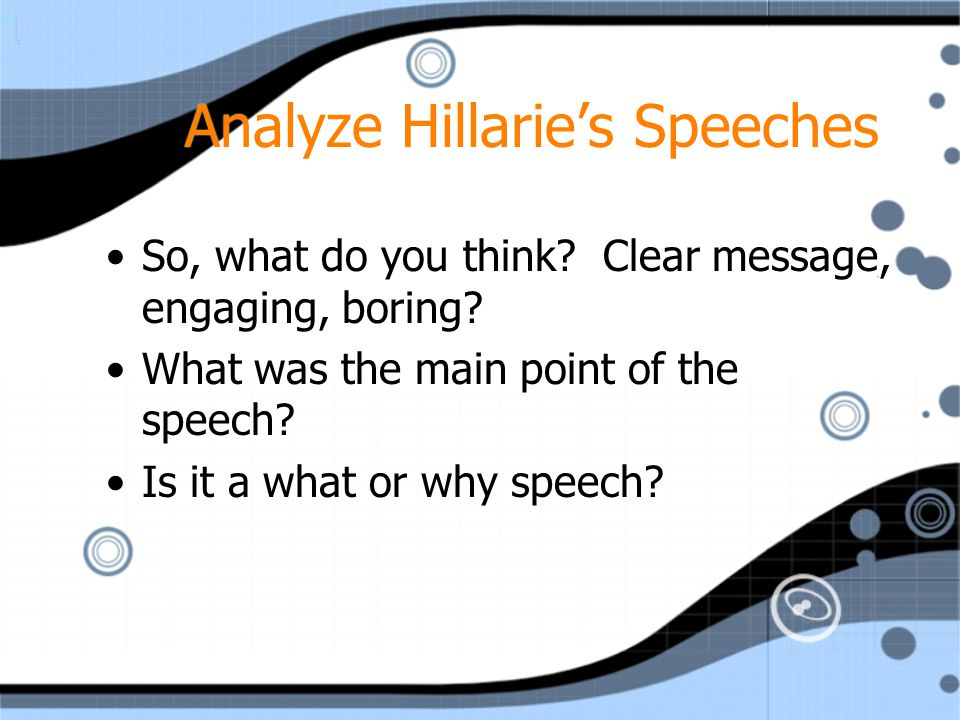 Analyze Hillarie's Speeches So, what do you think? Clear message, engaging, boring? What was the main point of the speech? Is it a what or why speech?