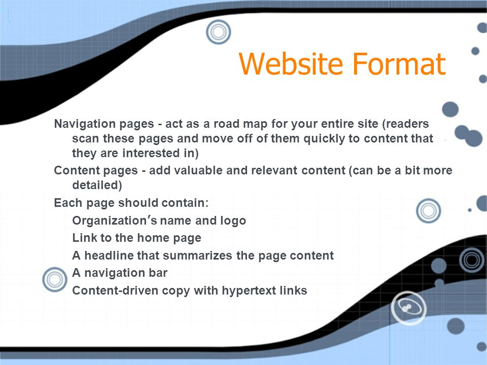 Website Format Navigation pages - act as a road map for your entire site (readers scan these pages and move off of them quickly to content that they are interested in) Content pages - add valuable and relevant content (can be a bit more detailed) Each page should contain: Organization ' s name and logo Link to the home page A headline that summarizes the page content A navigation bar Content-driven copy with hypertext links Navigation pages - act as a road map for your entire site (readers scan these pages and move off of them quickly to content that they are interested in) Content pages - add valuable and relevant content (can be a bit more detailed) Each page should contain: Organization ' s name and logo Link to the home page A headline that summarizes the page content A navigation bar Content-driven copy with hypertext links