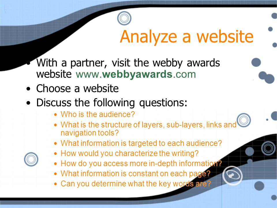 Analyze a website With a partner, visit the webby awards website www.webbyawards.com Choose a website Discuss the following questions: Who is the audience.