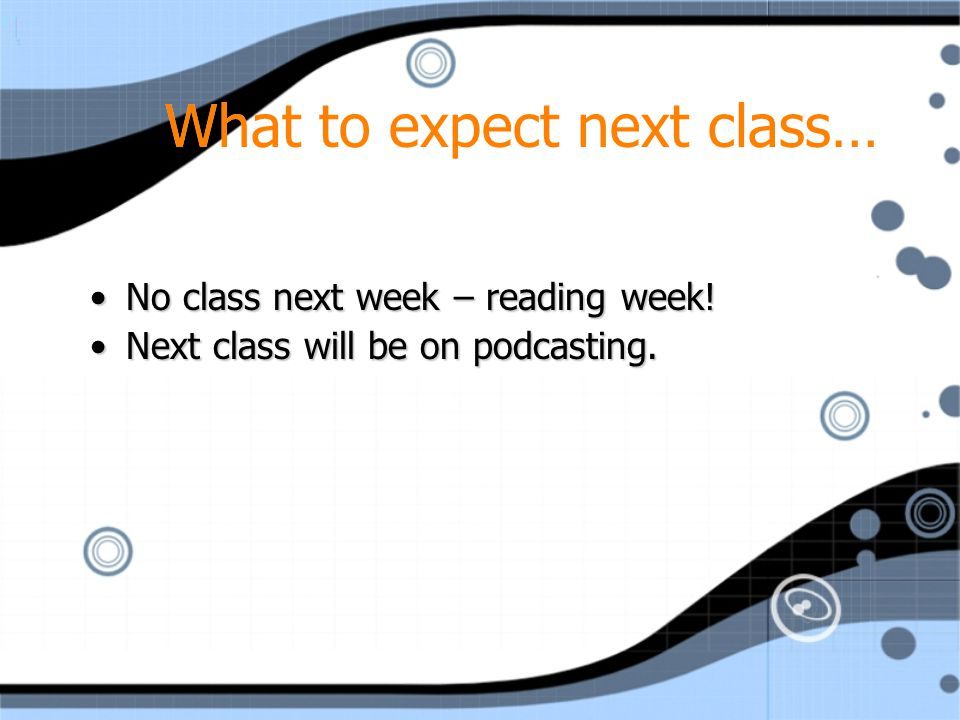 What to expect next class… No class next week – reading week!No class next week – reading week.
