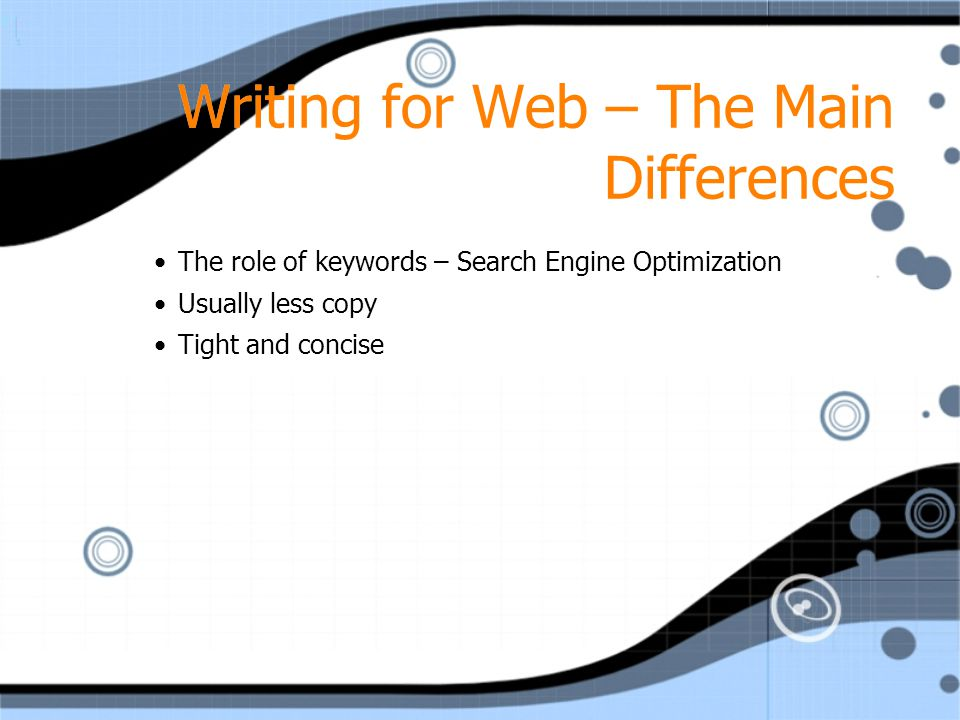 Writing for Web – The Main Differences The role of keywords – Search Engine Optimization Usually less copy Tight and concise