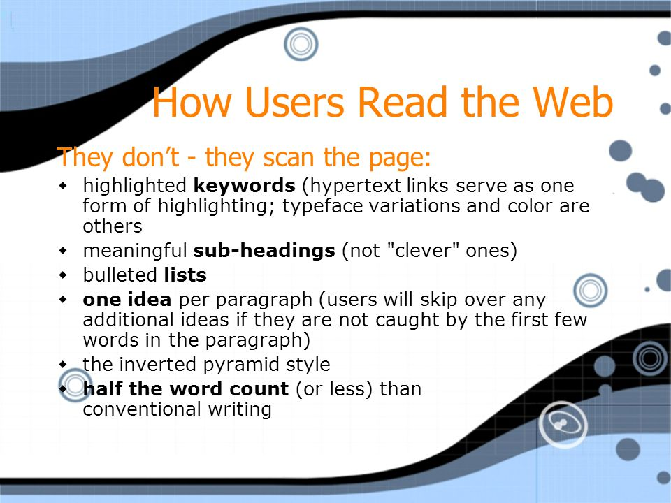 How Users Read the Web They don't - they scan the page:  highlighted keywords (hypertext links serve as one form of highlighting; typeface variations and color are others  meaningful sub-headings (not clever ones)  bulleted lists  one idea per paragraph (users will skip over any additional ideas if they are not caught by the first few words in the paragraph)  the inverted pyramid style  half the word count (or less) than conventional writing They don't - they scan the page:  highlighted keywords (hypertext links serve as one form of highlighting; typeface variations and color are others  meaningful sub-headings (not clever ones)  bulleted lists  one idea per paragraph (users will skip over any additional ideas if they are not caught by the first few words in the paragraph)  the inverted pyramid style  half the word count (or less) than conventional writing