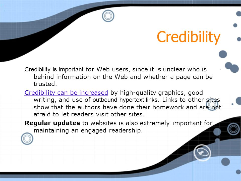 Credibility Credibility is important for Web users, since it is unclear who is behind information on the Web and whether a page can be trusted.