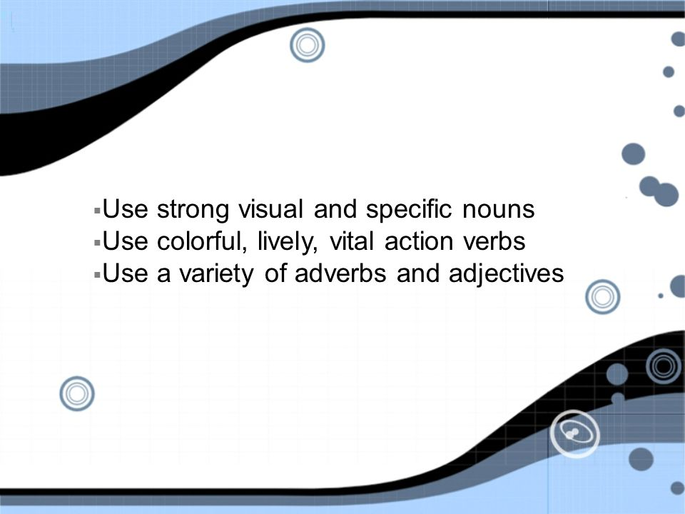  Use strong visual and specific nouns  Use colorful, lively, vital action verbs  Use a variety of adverbs and adjectives
