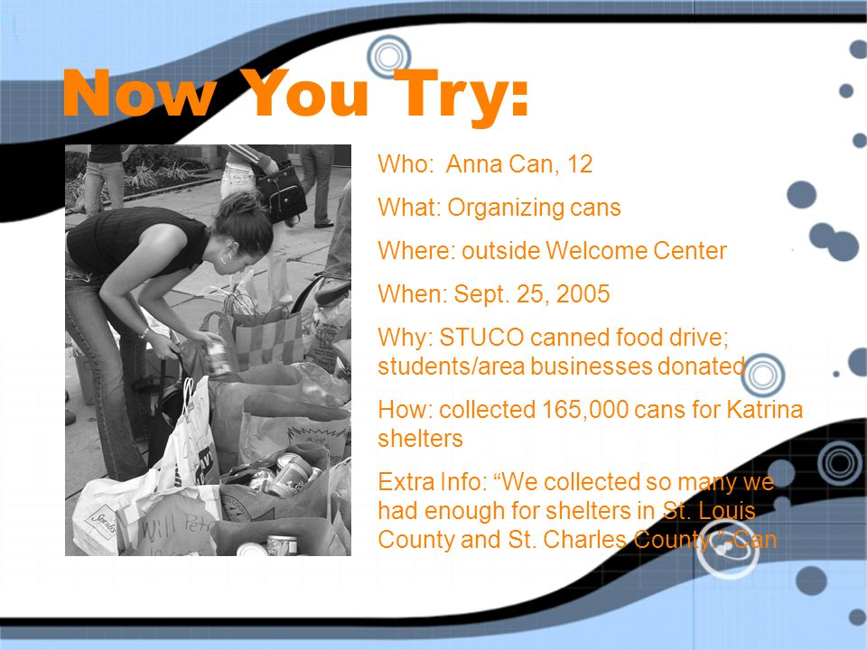 Now You Try: Who: Anna Can, 12 What: Organizing cans Where: outside Welcome Center When: Sept. 25, 2005 Why: STUCO canned food drive; students/area bu