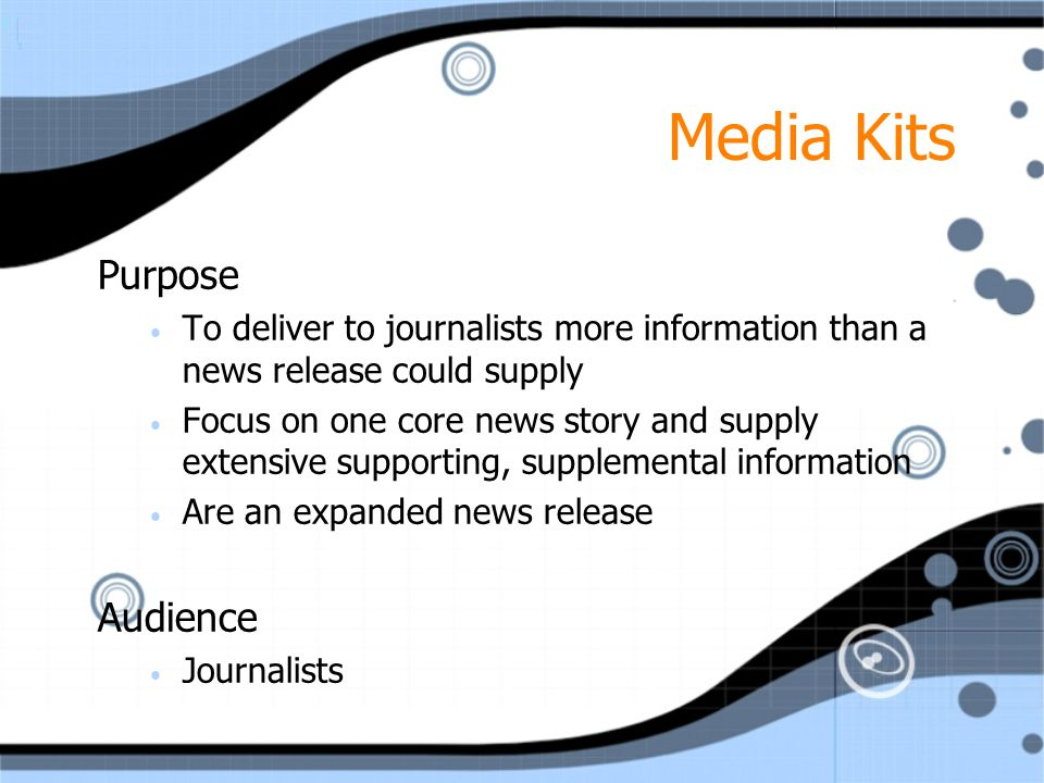 Media Kits Purpose To deliver to journalists more information than a news release could supply Focus on one core news story and supply extensive suppo
