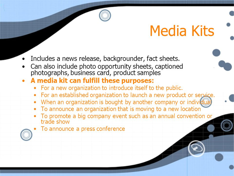 Media Kits Includes a news release, backgrounder, fact sheets. Can also include photo opportunity sheets, captioned photographs, business card, produc