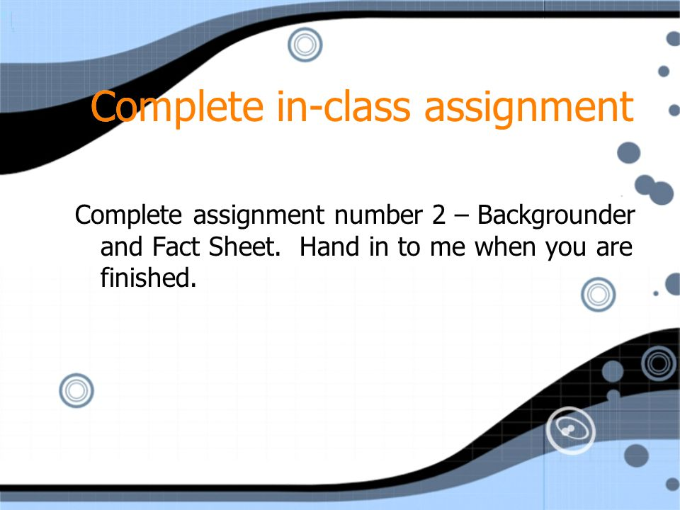 Complete in-class assignment Complete assignment number 2 – Backgrounder and Fact Sheet. Hand in to me when you are finished.