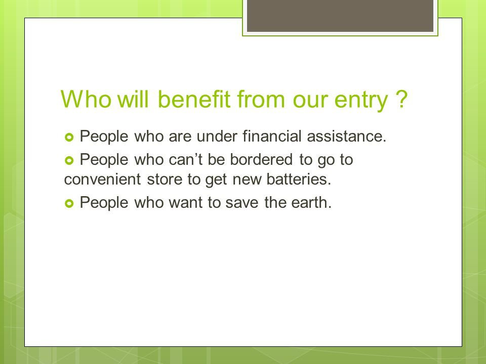 Who will benefit from our entry .  People who are under financial assistance.