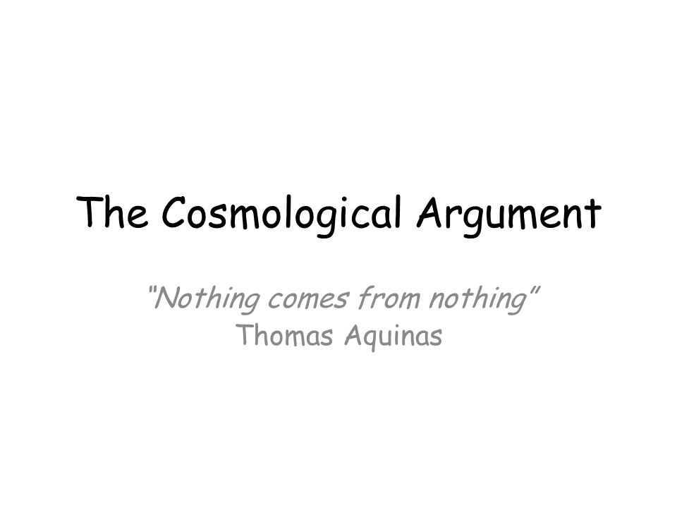 Some Questions on the Cosmological Argument 1.Thomas Aquinas said that nothing comes from nothing .