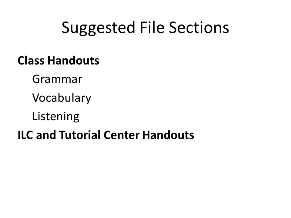 Suggested File Sections Class Handouts Grammar Vocabulary Listening ILC and Tutorial Center Handouts