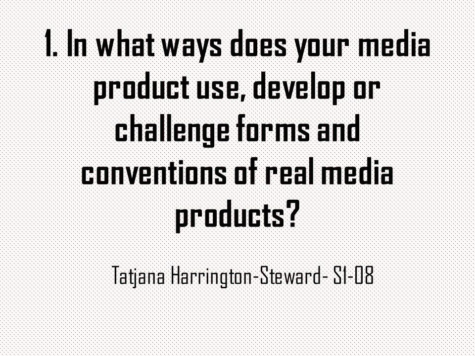 1. In what ways does your media product use, develop or challenge forms and conventions of real media products? Tatjana Harrington-Steward- S1-08