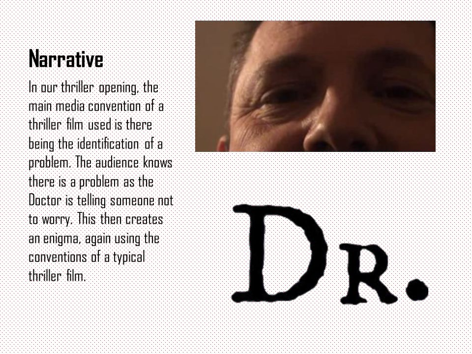 Narrative In our thriller opening, the main media convention of a thriller film used is there being the identification of a problem. The audience know