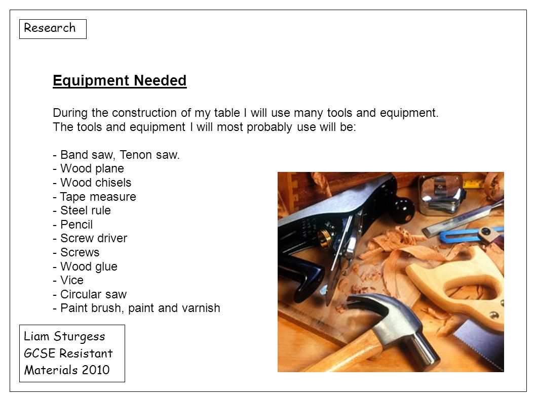 Research Liam Sturgess GCSE Resistant Materials 2010 Equipment Needed During the construction of my table I will use many tools and equipment. The too