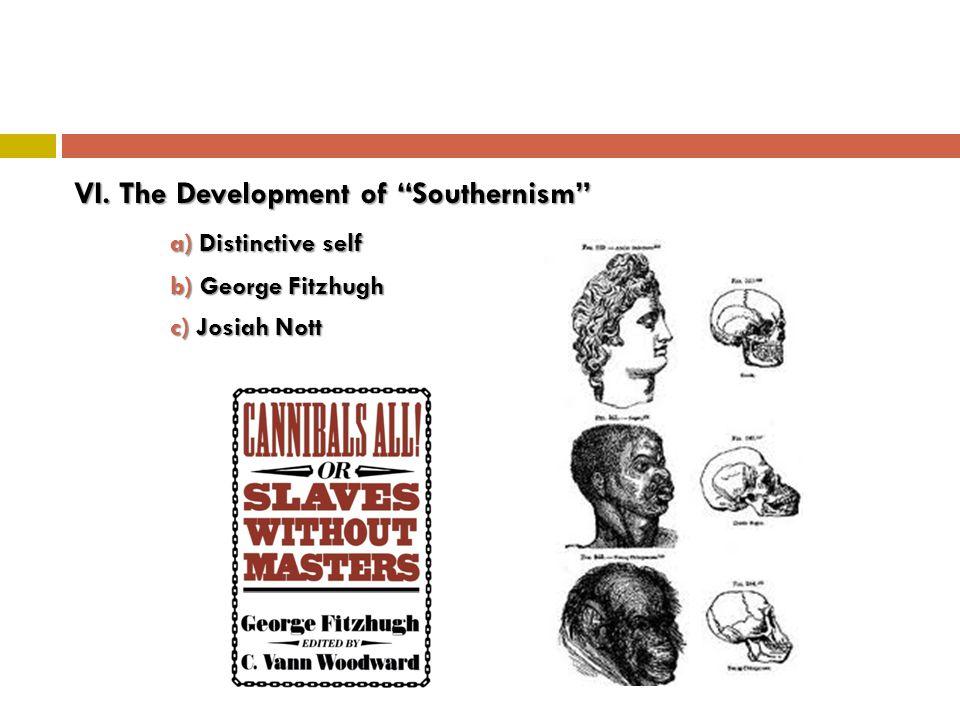 VI. The Development of Southernism a) Distinctive self b) George Fitzhugh c) Josiah Nott