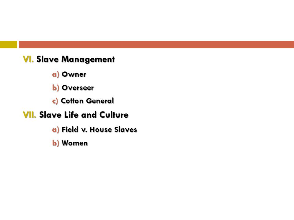 VI. Slave Management a) Owner b) Overseer c) Cotton General VII. Slave Life and Culture a) Field v. House Slaves b) Women