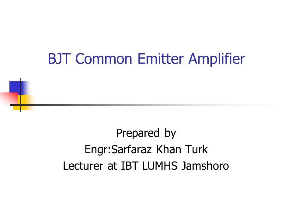 BJT Common Emitter Amplifier Prepared by Engr:Sarfaraz Khan Turk Lecturer at IBT LUMHS Jamshoro
