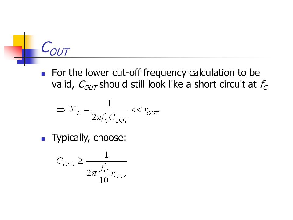C OUT For the lower cut-off frequency calculation to be valid, C OUT should still look like a short circuit at f C Typically, choose: