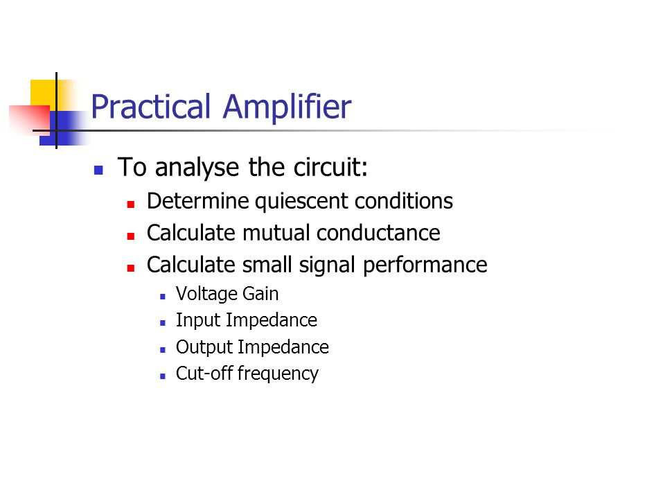 Practical Amplifier To analyse the circuit: Determine quiescent conditions Calculate mutual conductance Calculate small signal performance Voltage Gai
