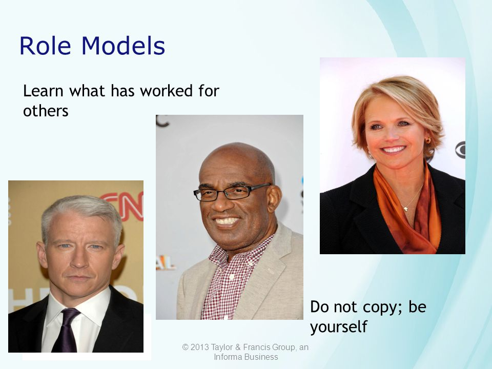 © 2013 Taylor & Francis Group, an Informa Business Role Models Learn what has worked for others Do not copy; be yourself