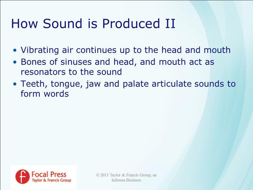 How Sound is Produced II Vibrating air continues up to the head and mouth Bones of sinuses and head, and mouth act as resonators to the sound Teeth, tongue, jaw and palate articulate sounds to form words