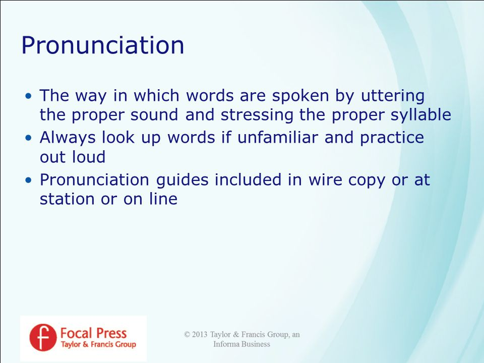 Pronunciation The way in which words are spoken by uttering the proper sound and stressing the proper syllable Always look up words if unfamiliar and practice out loud Pronunciation guides included in wire copy or at station or on line